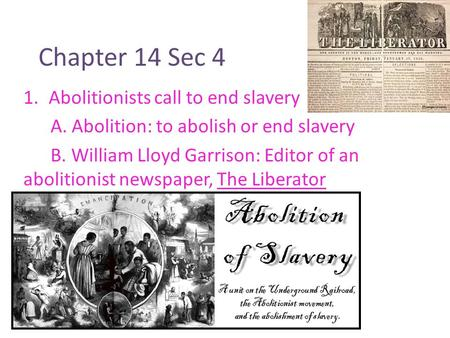Chapter 14 Sec 4 1.Abolitionists call to end slavery A. Abolition: to abolish or end slavery B. William Lloyd Garrison: Editor of an abolitionist newspaper,