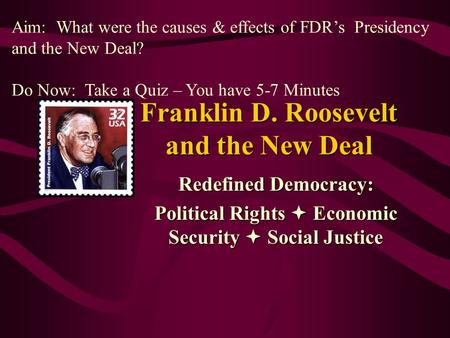Franklin D. Roosevelt and the New Deal Redefined Democracy: Political Rights  Economic Security  Social Justice Aim: What were the causes & effects of.