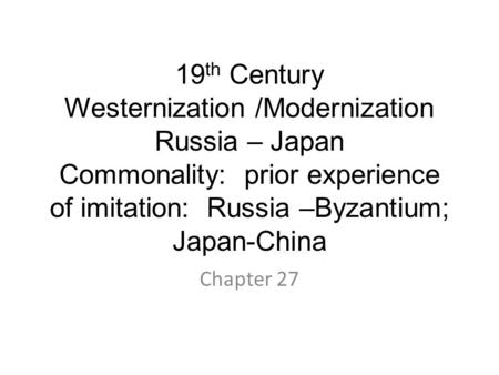 19 th Century Westernization /Modernization Russia – Japan Commonality: prior experience of imitation: Russia –Byzantium; Japan-China Chapter 27.