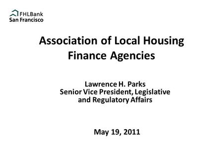 Association of Local Housing Finance Agencies Lawrence H. Parks Senior Vice President, Legislative and Regulatory Affairs May 19, 2011.