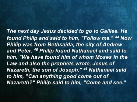 The next day Jesus decided to go to Galilee. He found Philip and said to him, Follow me. 44 Now Philip was from Bethsaida, the city of Andrew and Peter.