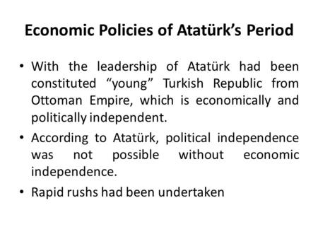 "Economic Policies of Atatürk's Period With the leadership of Atatürk had been constituted ""young"" Turkish Republic from Ottoman Empire, which is economically."