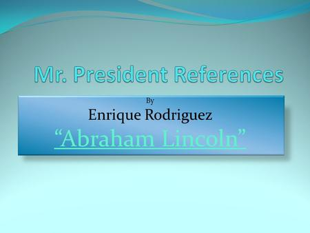 "By Enrique Rodriguez ""Abraham Lincoln"". Who was Abraham Lincoln? Abraham Lincoln was the 16 th President of the United States of America. His presidential."