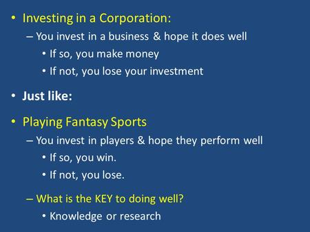 Investing in a Corporation: – You invest in a business & hope it does well If so, you make money If not, you lose your investment Just like: Playing Fantasy.