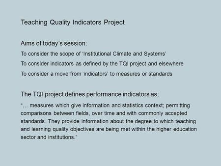 Teaching Quality Indicators Project Aims of today's session: To consider the scope of 'Institutional Climate and Systems' To consider indicators as defined.