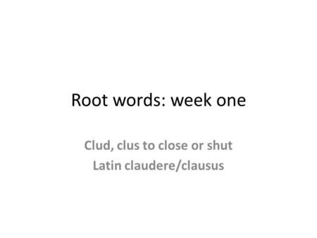 Root words: week one Clud, clus to close or shut Latin claudere/clausus.