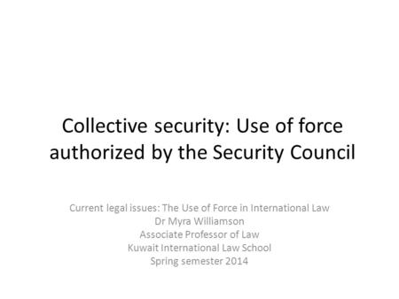 Collective security: Use of force authorized by the Security Council Current legal issues: The Use of Force in International Law Dr Myra Williamson Associate.