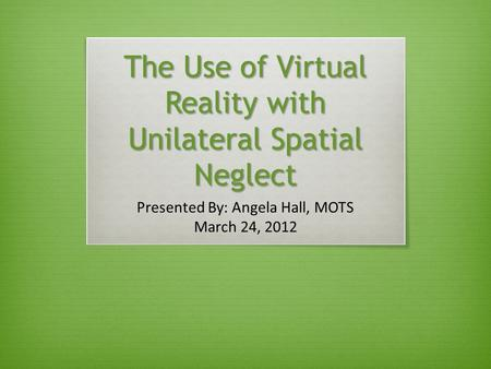 The Use of Virtual Reality with Unilateral Spatial Neglect Presented By: Angela Hall, MOTS March 24, 2012.