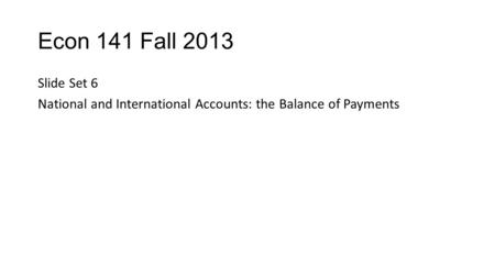 Econ 141 Fall 2013 Slide Set 6 National and International Accounts: the Balance of Payments.