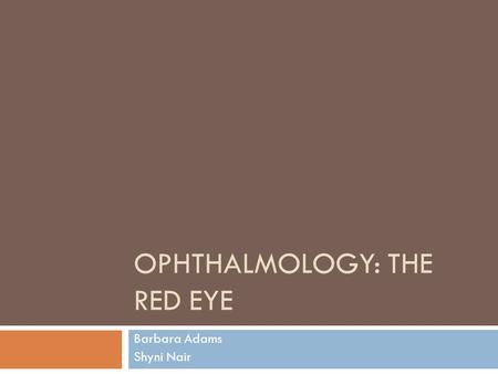 OPHTHALMOLOGY: THE RED EYE Barbara Adams Shyni Nair.