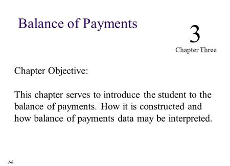 Chapter Objective: This chapter serves to introduce the student to the balance of payments. How it is constructed and how balance of payments data may.