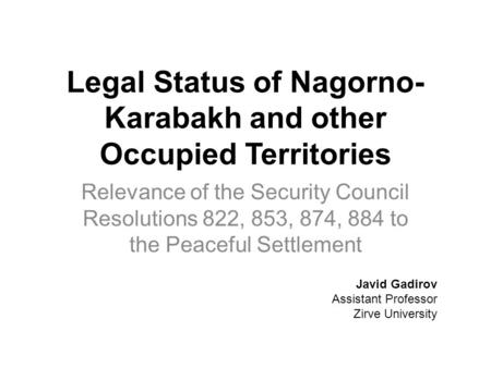Legal Status of Nagorno- Karabakh and other Occupied Territories Relevance of the Security Council Resolutions 822, 853, 874, 884 to the Peaceful Settlement.