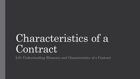Characteristics of a Contract 2.01 Understanding Elements and Characteristics of a Contract.