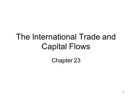 1 The International Trade and Capital Flows Chapter 23.