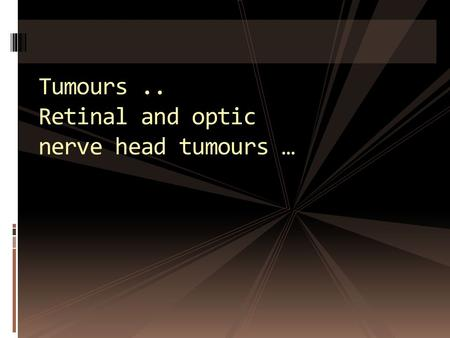 Tumours.. Retinal and optic nerve head tumours ….