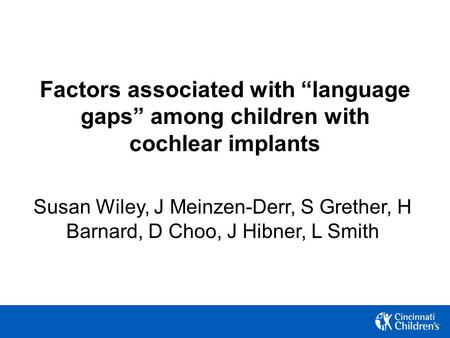 "Factors associated with ""language gaps"" among children with cochlear implants Susan Wiley, J Meinzen-Derr, S Grether, H Barnard, D Choo, J Hibner, L Smith."