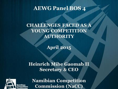 AEWG Panel BOS 4 CHALLENGES FACED AS A YOUNG COMPETITION AUTHORITY April 2015 Heinrich Mihe Gaomab II Secretary & CEO Namibian Competition Commission (NaCC)
