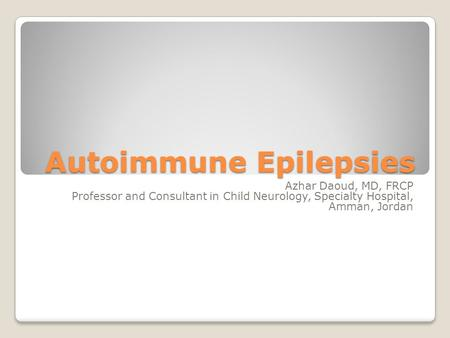 Autoimmune Epilepsies Azhar Daoud, MD, FRCP Professor and Consultant in Child Neurology, Specialty Hospital, Amman, Jordan.