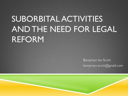 SUBORBITAL ACTIVITIES AND THE NEED FOR LEGAL REFORM Benjamyn Ian Scott