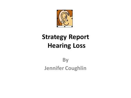 Strategy Report Hearing Loss By Jennifer Coughlin.