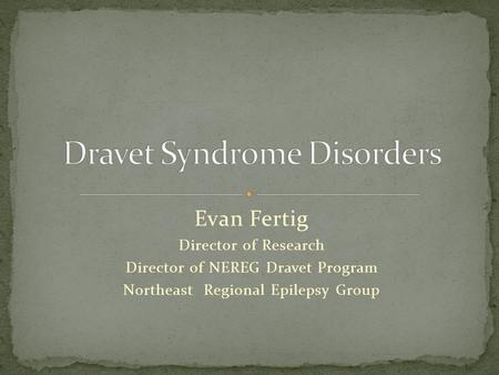 Evan Fertig Director of Research Director of NEREG Dravet Program Northeast Regional Epilepsy Group.