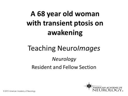 Teaching NeuroImages Neurology Resident and Fellow Section © 2013 American Academy of Neurology A 68 year old woman with transient ptosis on awakening.