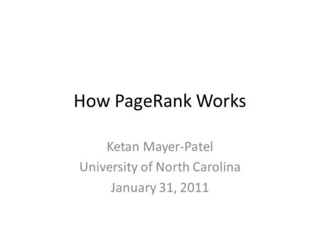 How PageRank Works Ketan Mayer-Patel University of North Carolina January 31, 2011.