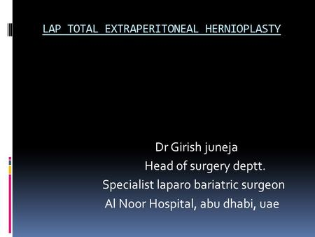 LAP TOTAL EXTRAPERITONEAL HERNIOPLASTY Dr Girish juneja Head of surgery deptt. Specialist laparo bariatric surgeon Al Noor Hospital, abu dhabi, uae.