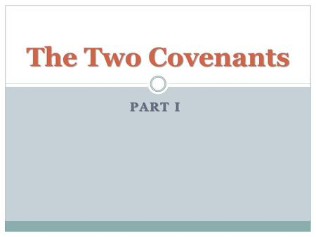 "PART I The Two Covenants. What is a Covenant? ""an agreement of solemn and binding force"" (ISBE) Idea of ""binding"" is found in definitions of this word."