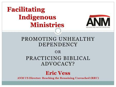 PROMOTING UNHEALTHY DEPENDENCY OR PRACTICING BIBLICAL ADVOCACY? Eric Vess ANM US Director: Reaching the Remaining Unreached (RRU) Facilitating Indigenous.