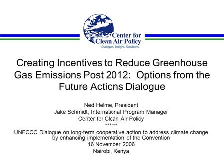 Creating Incentives to Reduce Greenhouse Gas Emissions Post 2012: Options from the Future Actions Dialogue Ned Helme, President Jake Schmidt, International.