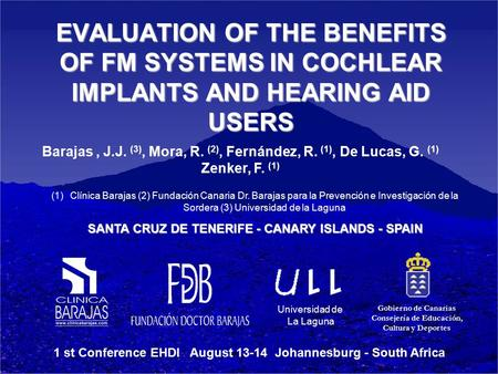 Universidad de La Laguna EVALUATION OF THE BENEFITS OF FM SYSTEMS IN COCHLEAR IMPLANTS AND HEARING AID USERS Barajas, J.J. (3), Mora, R. (2), Fernández,