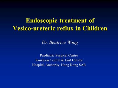 Endoscopic treatment of Vesico-ureteric reflux in Children Paediatric Surgical Centre Kowloon Central & East Cluster Hospital Authority, Hong Kong SAR.