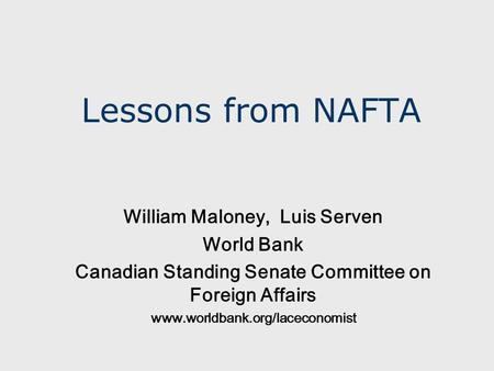 Lessons from NAFTA William Maloney, Luis Serven World Bank Canadian Standing Senate Committee on Foreign Affairs www.worldbank.org/laceconomist.