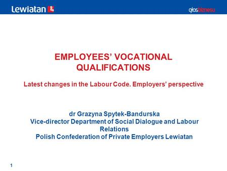 1 EMPLOYEES' VOCATIONAL QUALIFICATIONS Latest changes in the Labour Code. Employers' perspective dr Grazyna Spytek-Bandurska Vice-director Department of.
