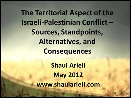 The Territorial Aspect of the Israeli-Palestinian Conflict – Sources, Standpoints, Alternatives, and Consequences Shaul Arieli May 2012 www.shaularieli.com.