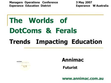 The Worlds of DotComs & Ferals Trends Impacting Education Annimac Futurist www.annimac.com.au Managers Operations Conference 3 May 2007 Esperance Education.