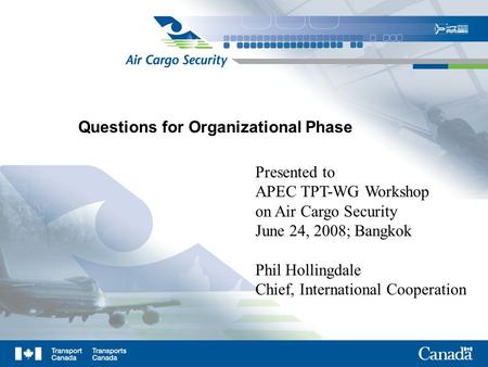 Questions for Organizational Phase Presented to APEC TPT-WG Workshop on Air Cargo Security June 24, 2008; Bangkok Phil Hollingdale Chief, International.