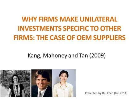 WHY FIRMS MAKE UNILATERAL INVESTMENTS SPECIFIC TO OTHER FIRMS: THE CASE OF OEM SUPPLIERS Kang, Mahoney and Tan (2009) Presented by Hui Chen (Fall 2014)
