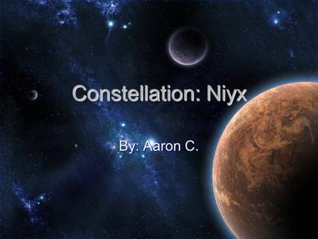 Constellation: Niyx By: Aaron C.. About the Constellation An Constellation is when a group of stars which form a pattern and are given a name. An Constellation.