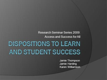 Research Seminar Series 2009: Access and Success for All Jamie Thompson Jamie Harding Karen Williamson.