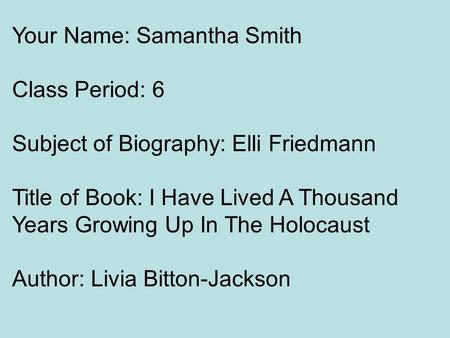 Your Name: Samantha Smith Class Period: 6 Subject of Biography: Elli Friedmann Title of Book: I Have Lived A Thousand Years Growing Up In The Holocaust.