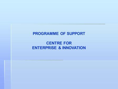 PROGRAMME OF SUPPORT CENTRE FOR ENTERPRISE & INNOVATION.