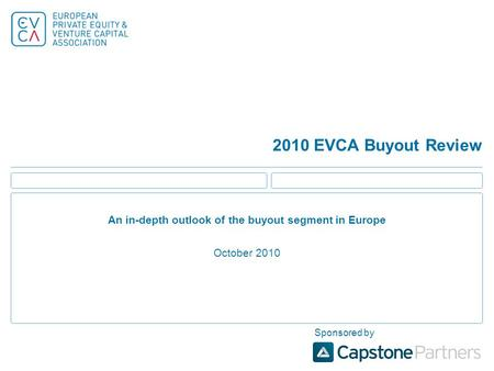 2010 EVCA Buyout Review An in-depth outlook of the buyout segment in Europe October 2010 Sponsored by.