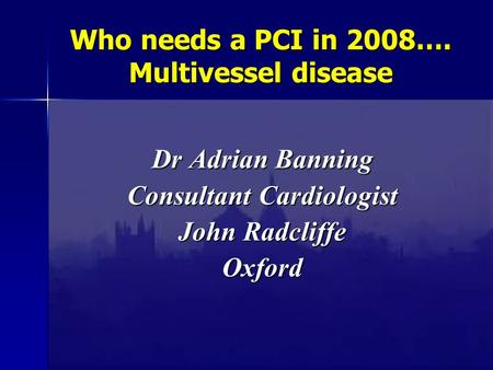 Who needs a PCI in 2008…. Multivessel disease Dr Adrian Banning Consultant Cardiologist John Radcliffe Oxford.
