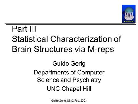 Guido Gerig, UNC, Feb. 2003 Part III Statistical Characterization of Brain Structures via M-reps Guido Gerig Departments of Computer Science and Psychiatry.