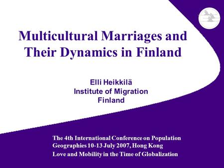 Multicultural Marriages and Their Dynamics in Finland Elli Heikkilä Institute of Migration Finland The 4th International Conference on Population Geographies.