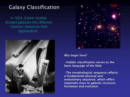 "Galaxy Classification In 1924, Edwin Hubble divided galaxies into different ""classes"" based on their appearance. Why begin here? Hubble classification."