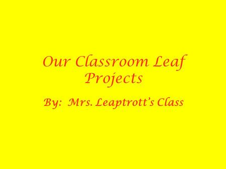 Our Classroom Leaf Projects By: Mrs. Leaptrott's Class.