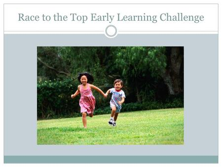 Race to the Top Early Learning Challenge. Purpose of the grant Purpose is to improve program quality and services coordination for infants, young children.